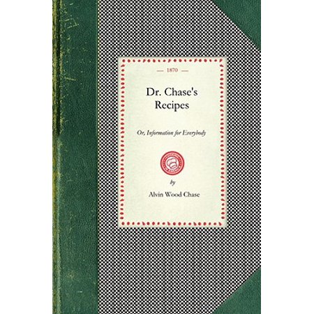 Dr. Chase's Recipes : Or, Information for Everybody: An Invaluable Collection of about Eight Hundred Practical Recipes for Merchants, Grocers, Saloon-Keepers, Pysicians, Druggists, Tanners, Shoe-Makers, Harness Makers, Painters, Jewelers, Blacksmiths, Tinners, Gunsmiths, (School Painters Also Known As The Eight)
