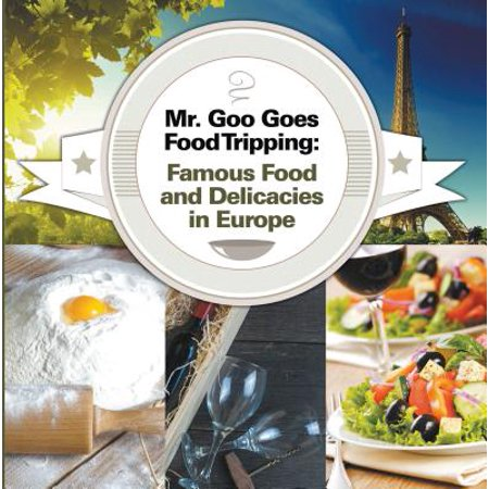 Mr. Goo Goes Food Tripping: Famous Food and Delicacies in Europe - eBook