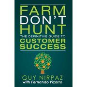 Farm Don't Hunt : The Definitive Guide to Customer Success