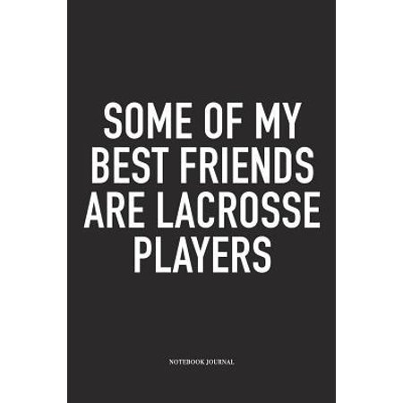 Some Of My Best Friends Are Lacrosse Players : A 6x9 Inch Matte Softcover Diary Notebook With 120 Blank Lined Pages And A Funny Field Sports Fanatic Cover