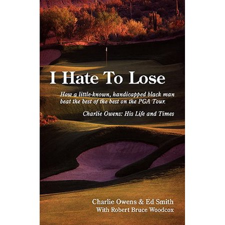 I Hate to Lose : How a Little-Known, Handicapped Black Man Beat the Best of the Best on the PGA Tour. Charlie Owens: His Life and