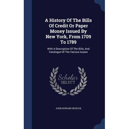 A History Of The Bills Of Credit Or Paper Money Issued By New York, From 1709 To 1789: With A Description Of The Bills, And Catalogue Of The Various Issues
