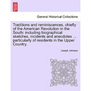 Traditions and Reminiscences, Chiefly of the American Revolution in the South : Including Biographical Sketches, Incidents and Anecdotes ... Particularly of Residents in the Upper Country.