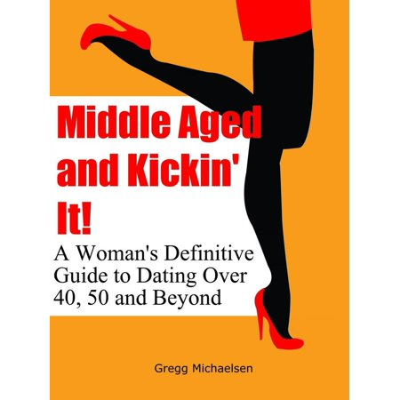 Middle Aged and Kickin' It!: A Woman's Definitive Guide to Dating Over 40, 50 and Beyond -