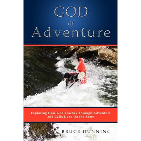God of Adventure : Exploring How God Teaches Through Adventure and Calls Us to Do the