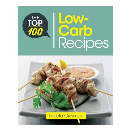 The Top 100 Low-Carb Recipes : Quick and Nutritious Dishes for Easy Low-Carb (Foods To Eat On A No Carb Diet)