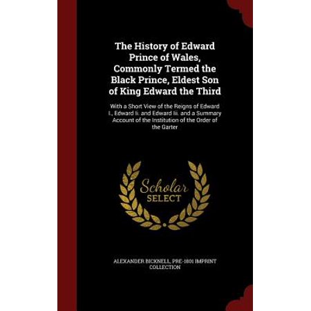The History of Edward Prince of Wales, Commonly Termed the Black Prince, Eldest Son of King Edward the Third : With a Short View of the Reigns of Edward I., Edward II. and Edward III. and a Summary Account of the Institution of the Order of the (Eldest Son Of The King Of France)