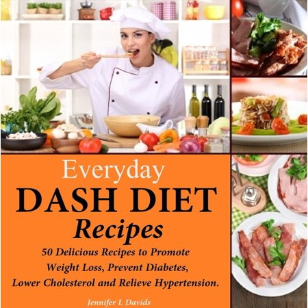 Everyday DASH Diet Recipes: 50 Delicious Recipes to Promote Weight Loss, Prevent Diabetes, Lower Cholesterol and Relieve Hypertension -