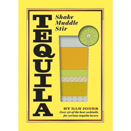 Tequila: Shake, Muddle, Stir : Over 40 of the Best Cocktails for Tequila and Mezcal (10 Best Tequila Brands)