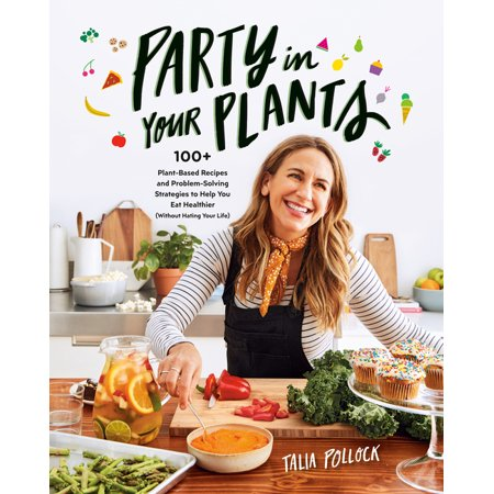 Party in Your Plants : 100+ Plant-Based Recipes and Problem-Solving Strategies to Help You Eat Healthier (Without Hating Your Life)