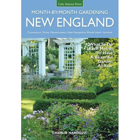 New England Month-By-Month Gardening : What to Do Each Month to Have a Beautiful Garden All Year - Connecticut, Maine, Massachusetts, New Hampshire, Rhode Island,