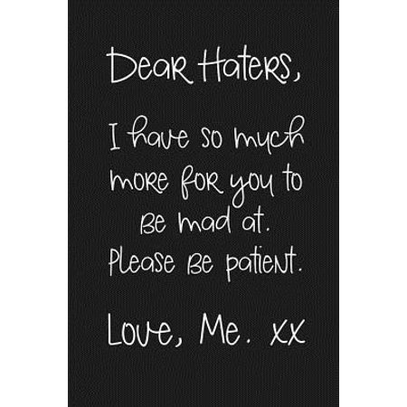 Dear Haters, I have so much more for you to be mad at. Please be patient. Love, Me xx : a humorous and sassy, slightly naughty style journal notebook, perfect for those occasions you need a laugh and when a swear word just sums things up the