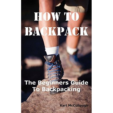 How to Backpack : The Beginners Guide to Backpacking Including How to Choose the Best Equipment and Gear, Trip Planning, Safety Matters and Much