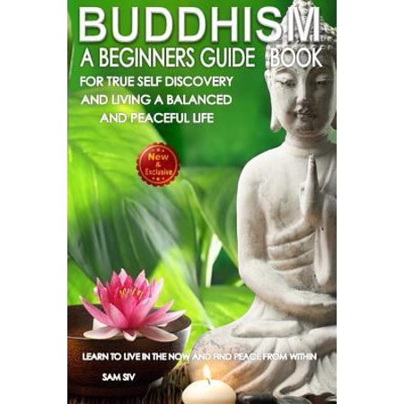 Buddhism  A Beginners Guide Book For True Self Discovery And Living A Balanced And Peaceful Life  Learn To Live In The Now And F