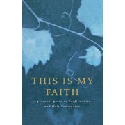 This Is My Faith : A Personal Guide to Confirmation and Holy Communion