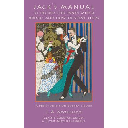 Jack's Manual of Recipes for Fancy Mixed Drinks and How to Serve Them : A Pre-Prohibition Cocktail Book