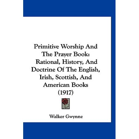 Primitive Worship And The Prayer Book: Rational, History, And Doctrine Of The English, Irish, Scottish, And American Books (1917)