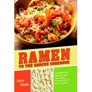 Ramen to the Rescue Cookbook : 120 Creative Recipes for Easy Meals Using Everyone's Favorite Pack of Noodles