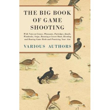 The Big Book of Game Shooting - With Notes on Grouse, Pheasants, Partridges, Quails, Woodcocks, Snipe, Running a Covert Shoot, Breeding and Rearing Game Birds and Practicing Your Aim - (Quail Game Birds)