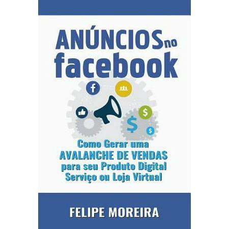 An�ncios No Facebook : Como Gerar Uma Avalanche de Vendas Para Seu Produto Digital Servi�o Ou Loja Virtual
