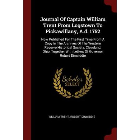 Journal of Captain William Trent from Logstown to Pickawillany, A.D. 1752 : Now Published for the First Time from a Copy in the Archives of the Western Reserve Historical Society, Cleveland, Ohio, Together with Letters of Governor Robert
