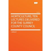 Horticulture; Ten Lectures Delivered for the Surrey County Council