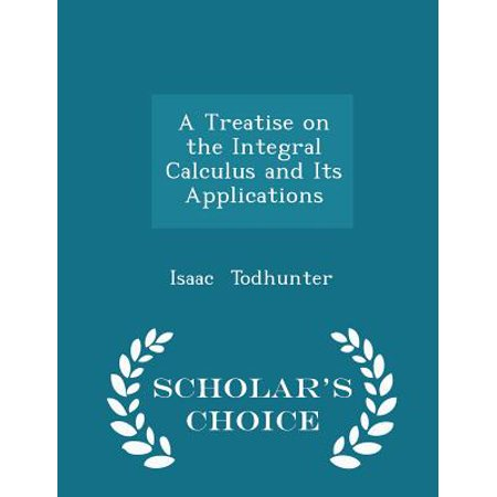 A Treatise on the Integral Calculus and Its Applications - Scholar's Choice