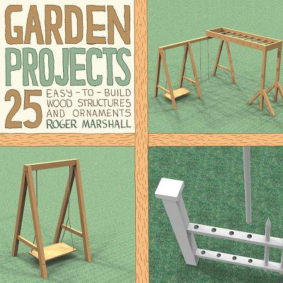 Garden Projects: 25 Easy-to-Build Wood Structures & Ornaments -