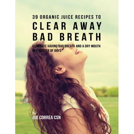 - 39 Organic Juice Recipes to Clear Away Bad Breath: Eliminate Having Bad Breath and a Dry Mouth In a Matter of Days - eBook