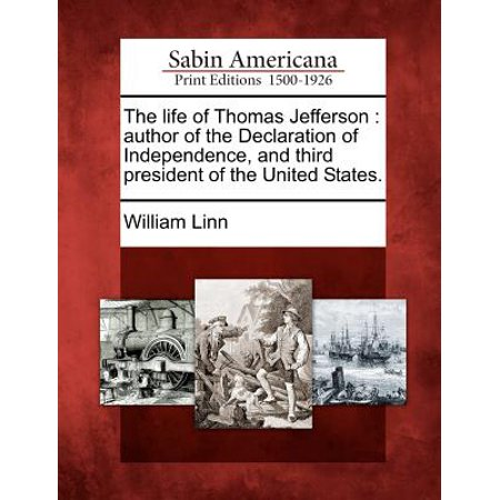 The Life of Thomas Jefferson : Author of the Declaration of Independence, and Third President of the United