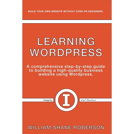 Learning Wordpress : A Comprehensive Step-By-Step Guide to Building a High-Quality Business