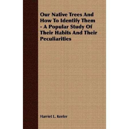 Our Native Trees And How To Identify Them   A Popular Study Of Their Habits And Their Peculiarities