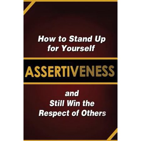 Assertiveness  How To Stand Up For Yourself And Still Win The Respect Of Others