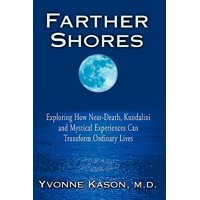 Farther Shores : Exploring How Near-Death, Kundalini and Mystical Experiences Can Transform Ordinary Lives