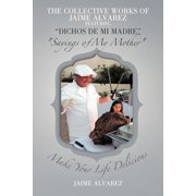 The Collective Works of Jaime Alvarez Featuring Dichos de Mi Madre Sayings of My Mother