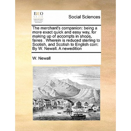 The Merchant's Companion : Being a More Exact Quick and Easy Way, for Making Up of Accompts in Shops, Faires . Wherein Is Reduced Sterling to Scotish, and Scotish to English Coin: By W. Newall. a