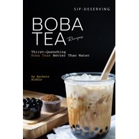 Sip-Deserving Boba Tea Recipes: Thirst-Quenching Boba Teas Better Than Water (Paperback)