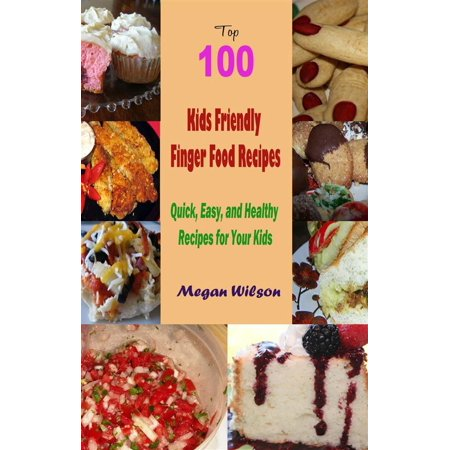 Top 100 Kids Friendly Finger Food Recipes : Quick, Easy, and Healthy Recipes for Your Kids - eBook (Halloween Finger Foods Easy For Kids)