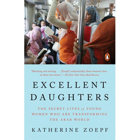 Excellent Daughters : The Secret Lives of Young Women Who Are Transforming the Arab - Adult Arab