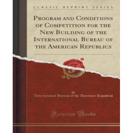 Program And Conditions Of Competition For The New Building Of The International Bureau Of The American Republics  Classic Reprint