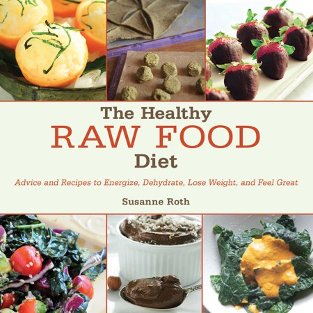 The Healthy Raw Food Diet : Advice and Recipes to Energize, Dehydrate, Lose Weight, and Feel