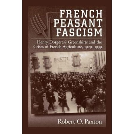 French Peasant Fascism: Henry Dorgere's Greenshirts and the Crises of French Agriculture, 1929-1939