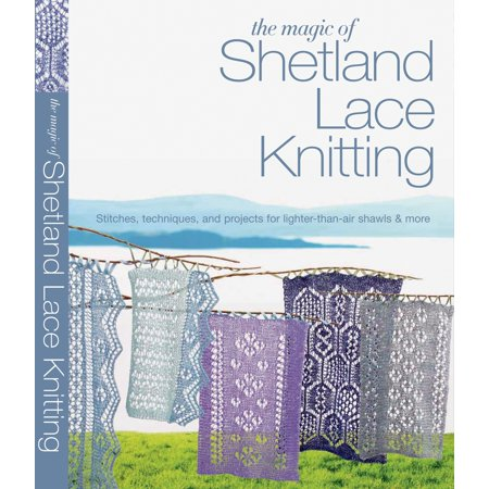The Magic of Shetland Lace Knitting : Stitches, Techniques, and Projects for Lighter-than-Air Shawls & More