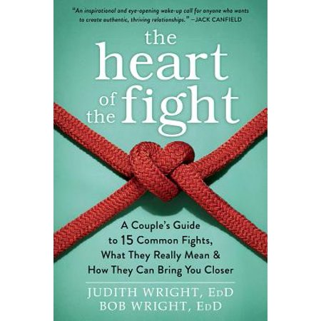 The Heart of the Fight : A Couple's Guide to Fifteen Common Fights, What They Really Mean, and How They Can Bring You