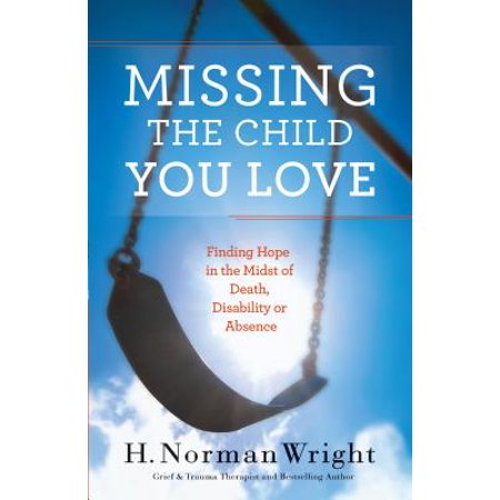 Missing the Child You Love : Finding Hope in the Midst of Death, Disability or