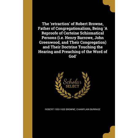 The 'Retraction' of Robert Browne, Father of Congregationalism, Being 'a Reproofe of Certeine Schismatical Persons (i.e. Henry Barrowe, John Greenwood, and Their Congregation) and Their Doctrine Touching the Hearing and Preaching of the Word of