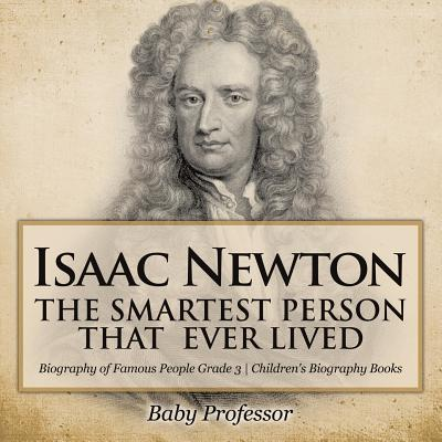 Isaac Newton : The Smartest Person That Ever Lived - Biography of Famous People Grade 3 Children's Biography Books