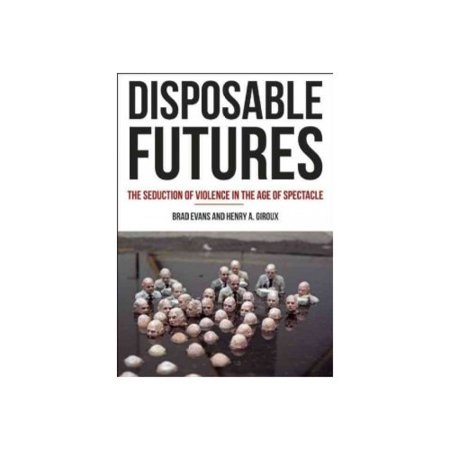 Disposable Futures: The Seduction of Violence in the Age of Spectacle by