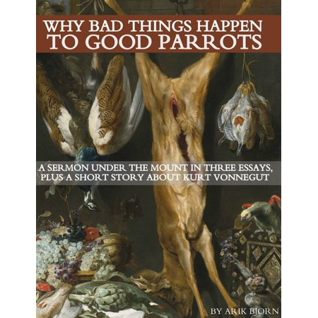 Why Bad Things Happen to Good Parrots: A Sermon Under the Mount in Three Essays, plus a Short Story about Kurt Vonnegut -