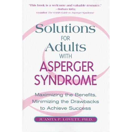 Solutions For Adults With Asperger Syndrome: Maximize The Benefits, Minimize The Drawbacks to Achieve Success